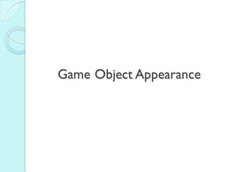 Game Object Appearance. The Three Faces of Designing GO Appearance The Artistic Face: ◦ aesthetic – beautiful and ugly ◦ done by artists The Communication.