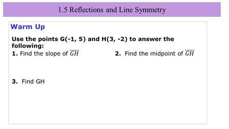 1.5 Reflections and Line Symmetry Warm Up. 1.5 Reflections and Line Symmetry Objectives Identify and draw reflections.