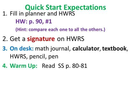 Quick Start Expectations 1.Fill in planner and HWRS HW: p. 90, #1 (Hint: compare each one to all the others.) 2.Get a signature on HWRS 3.On desk: math.