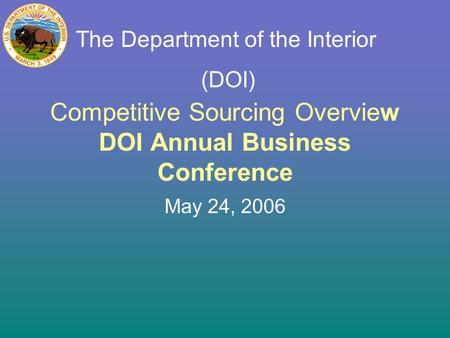 Competitive Sourcing Overview DOI Annual Business Conference May 24, 2006 The Department of the Interior (DOI)