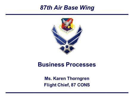 87th Air Base Wing Ms. Karen Thorngren Flight Chief, 87 CONS Business Processes.