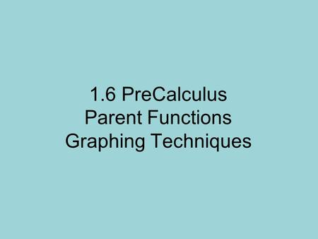 1.6 PreCalculus Parent Functions Graphing Techniques.