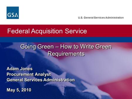 Federal Acquisition Service U.S. General Services Administration Going Green – How to Write Green Requirements Adam Jones Procurement Analyst General Services.