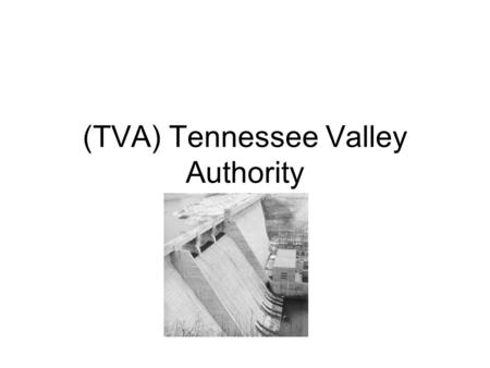 (TVA) Tennessee Valley Authority. When and Why? Created on May 18, 1933. The TVA was created to solve the problems of the people during the depression.
