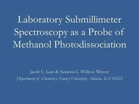 Laboratory Submillimeter Spectroscopy as a Probe of Methanol Photodissociation Jacob C. Laas & Susanna L. Widicus Weaver Department of Chemistry, Emory.