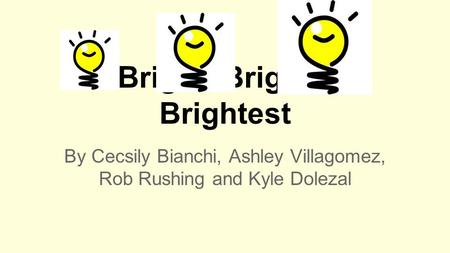 Bright, Brighter, Brightest By Cecsily Bianchi, Ashley Villagomez, Rob Rushing and Kyle Dolezal.
