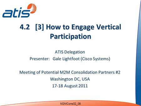 4.2 [3] How to Engage Vertical Participation ATIS Delegation Presenter: Gale Lightfoot (Cisco Systems) Meeting of Potential M2M Consolidation Partners.