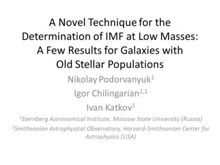 A Novel Technique for the Determination of IMF at Low Masses: A Few Results for Galaxies with Old Stellar Populations Nikolay Podorvanyuk 1 Igor Chilingarian.