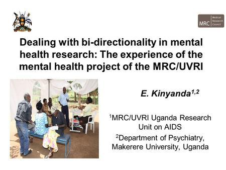 Dealing with bi-directionality in mental health research: The experience of the mental health project of the MRC/UVRI E. Kinyanda 1,2 1 MRC/UVRI Uganda.