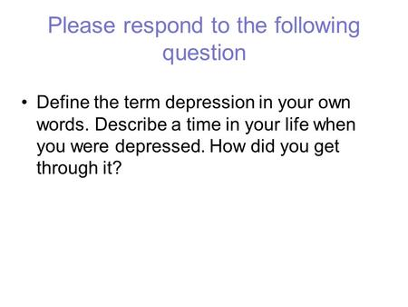 Please respond to the following question Define the term depression in your own words. Describe a time in your life when you were depressed. How did you.