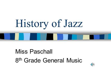 History of Jazz Miss Paschall 8 th Grade General Music.