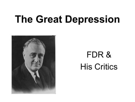 "The Great Depression FDR & His Critics. At his inaugural address, Franklin Delano Roosevelt told the nation: ""the only thing we have to fear is fear itself."""