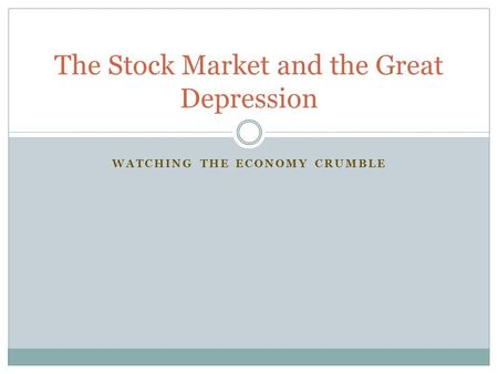 WATCHING THE ECONOMY CRUMBLE The Stock Market and the Great Depression.