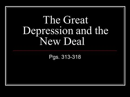 The Great Depression and the New Deal Pgs. 313-318.