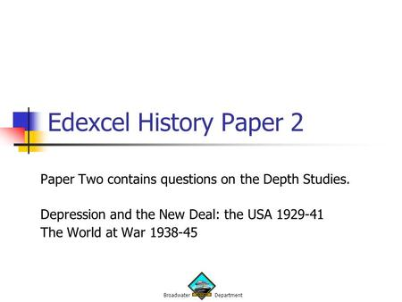 Broadwater Department Edexcel History Paper 2 Paper Two contains questions on the Depth Studies. Depression and the New Deal: the USA 1929-41 The World.