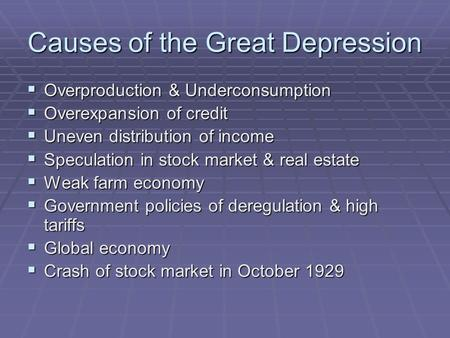 Causes of the Great Depression  Overproduction & Underconsumption  Overexpansion of credit  Uneven distribution of income  Speculation in stock market.