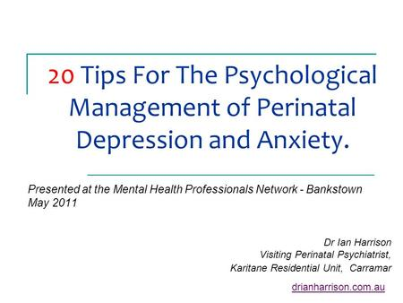 20 Tips For The Psychological Management of Perinatal Depression and Anxiety. Presented at the Mental Health Professionals Network - Bankstown May 2011.