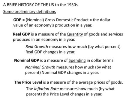 A BRIEF HISTORY OF THE US to the 1930s Some preliminary definitions Real GDP is a measure of the Quantity of goods and services produced in an economy.