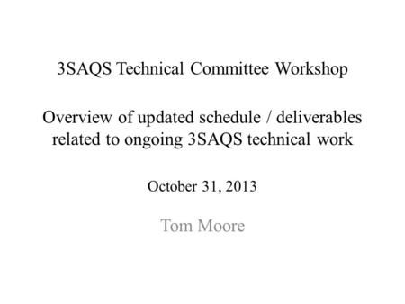 3SAQS Technical Committee Workshop Overview of updated schedule / deliverables related to ongoing 3SAQS technical work October 31, 2013 Tom Moore.
