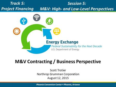 Phoenix Convention Center Phoenix, Arizona M&V Contracting / Business Perspective Track 5: Project Financing Session 5: M&V: High- and Low-Level Perspectives.