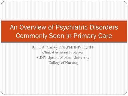 Bambi A. Carkey DNP,PMHNP-BC,NPP Clinical Assistant Professor SUNY Upstate Medical University College of Nursing An Overview of Psychiatric Disorders Commonly.