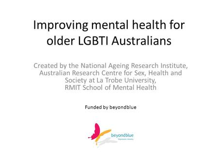 Improving mental health for older LGBTI Australians Created by the National Ageing Research Institute, Australian Research Centre for Sex, Health and Society.