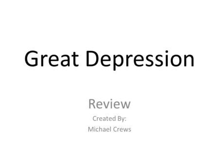 Great Depression Review Created By: Michael Crews.