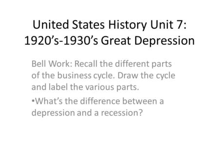 United States History Unit 7: 1920's-1930's Great Depression Bell Work: Recall the different parts of the business cycle. Draw the cycle and label the.