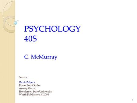 PSYCHOLOGY 40S C. McMurray Source: David Myers PowerPoint Slides Aneeq Ahmad Henderson State University Worth Publishers, © 2006 1.
