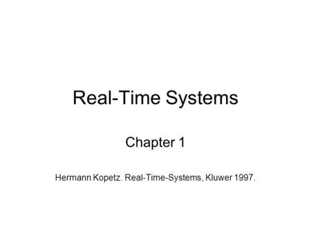 Real-Time Systems Chapter 1 Hermann Kopetz. Real-Time-Systems, Kluwer 1997.