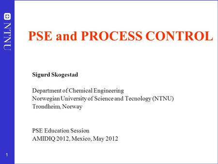 1 PSE and PROCESS CONTROL Sigurd Skogestad Department of Chemical Engineering Norwegian University of Science and Tecnology (NTNU) Trondheim, Norway PSE.