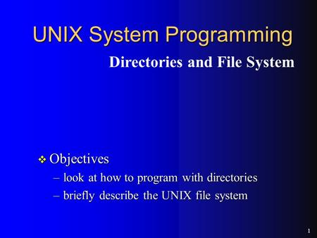 1 UNIX System Programming v Objectives –look at how to program with directories –briefly describe the UNIX file system Directories and File System.