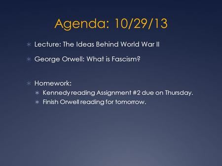 Agenda: 10/29/13  Lecture: The Ideas Behind World War II  George Orwell: What is Fascism?  Homework:  Kennedy reading Assignment #2 due on Thursday.