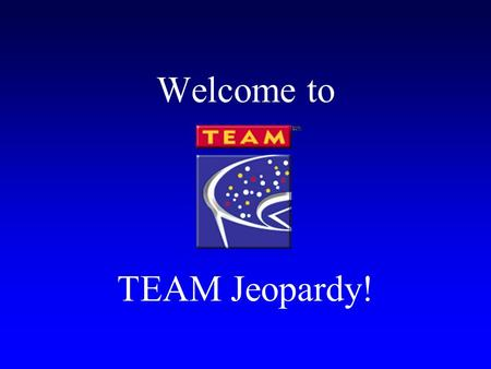 Welcome to TEAM Jeopardy! Rules of Jeopardy Each team will designate a spokesperson to answer in the form of a question They will make the team noise.