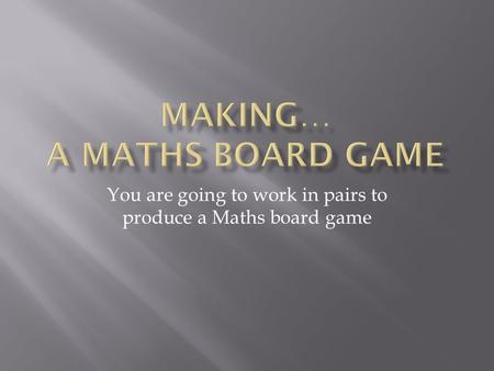 You are going to work in pairs to produce a Maths board game.