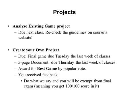 Projects Analyze Existing Game project –Due next class. Re-check the guidelines on course's website! Create your Own Project –Due: Final game due Tuesday.