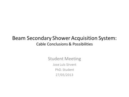 Beam Secondary Shower Acquisition System: Cable Conclusions & Possibilities Student Meeting Jose Luis Sirvent PhD. Student 27/05/2013.