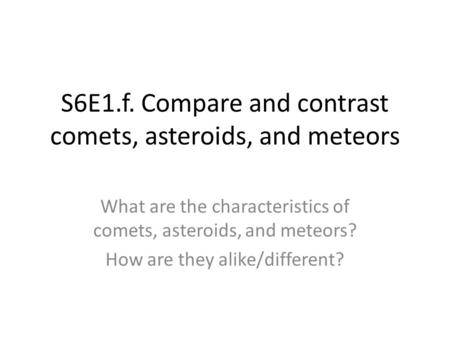 S6E1.f. Compare and contrast comets, asteroids, and meteors What are the characteristics of comets, asteroids, and meteors? How are they alike/different?