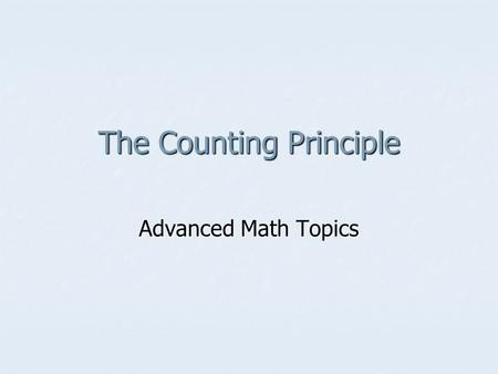 The Counting Principle Advanced Math Topics. Vocabulary Independent Events: choice of one thing does NOT affect the choice of another Independent Events: