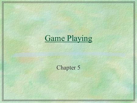 Game Playing Chapter 5. Game playing §Search applied to a problem against an adversary l some actions are not under the control of the problem-solver.