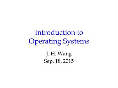 Introduction to Operating Systems J. H. Wang Sep. 18, 2015.