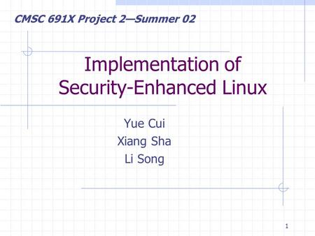 1 Implementation of Security-Enhanced Linux Yue Cui Xiang Sha Li Song CMSC 691X Project 2—Summer 02.