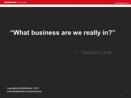 "1 Bitdefender 2013 Bitdefender 2014  ""What business are we really in?"" 1.Theodore Levitt."
