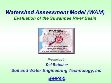 Watershed Assessment Model (WAM) Evaluation of the Suwannee River Basin Presented by Del Bottcher Soil and Water Engineering Technology, Inc.