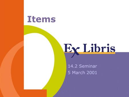 Items 14.2 Seminar 5 March 2001. 14.2 Seminar Items 2 Session Agenda Item record - structural changes Call No. Filing Item sorting routines Item Form.