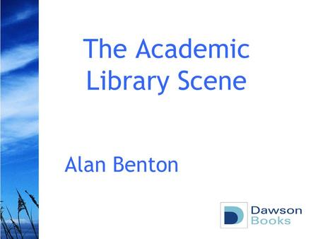 The Academic Library Scene Alan Benton. Academic library supply Larger range of titles supplied –10.7 million title records –450,000 titles supplied Non.