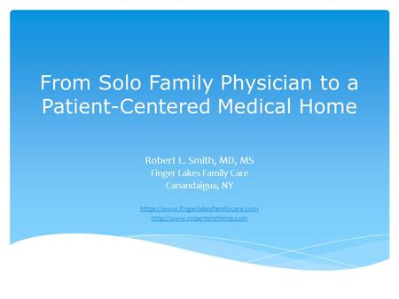 From Solo Family Physician to a Patient-Centered Medical Home Robert L. Smith, MD, MS Finger Lakes Family Care Canandaigua, NY https://www.fingerlakesfamilycare.com.