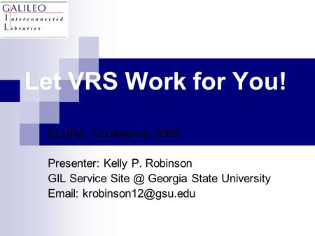 Let VRS Work for You! ELUNA Conference 2008 Presenter: Kelly P. Robinson GIL Service Georgia State University