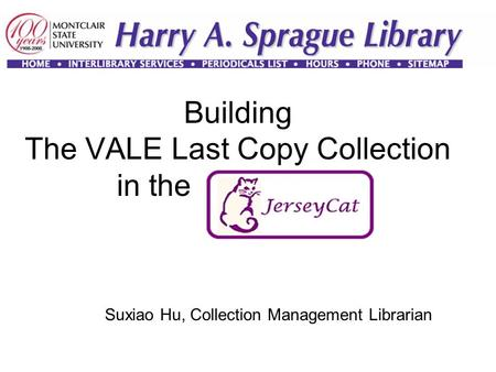 Building The VALE Last Copy Collection in the JerseyCAT Suxiao Hu, Collection Management Librarian.