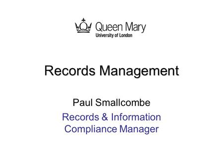 Ecords Management Records Management Paul Smallcombe Records & Information Compliance Manager.